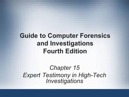 Guide to Computer Forensics and Investigations Fourth Edition Chapter 15 Expert Testimony in High-Tech Investigations.