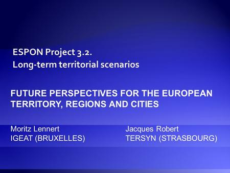 ESPON Project 3.2. Long-term territorial scenarios FUTURE PERSPECTIVES FOR THE EUROPEAN TERRITORY, REGIONS AND CITIES Moritz LennertJacques Robert IGEAT.