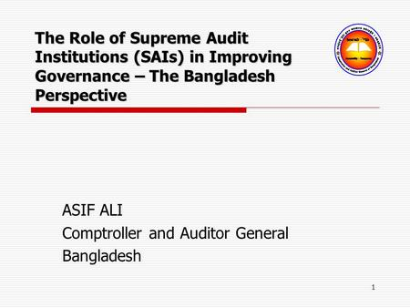 1 ASIF ALI Comptroller and Auditor General Bangladesh The Role of Supreme Audit Institutions (SAIs) in Improving Governance – The Bangladesh Perspective.