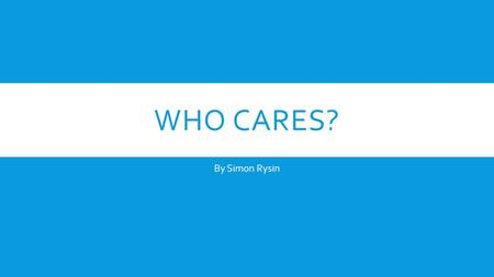 WHO CARES? By Simon Rysin. WHAT IS EXISTENCE?  Who are we? Why are we here? What is our purpose? Are we really real?  These are questions I can guarantee.