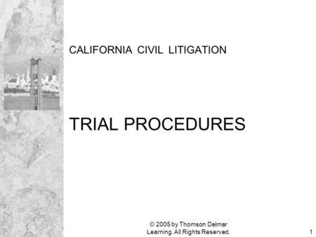 © 2005 by Thomson Delmar Learning. All Rights Reserved.1 CALIFORNIA CIVIL LITIGATION TRIAL PROCEDURES.