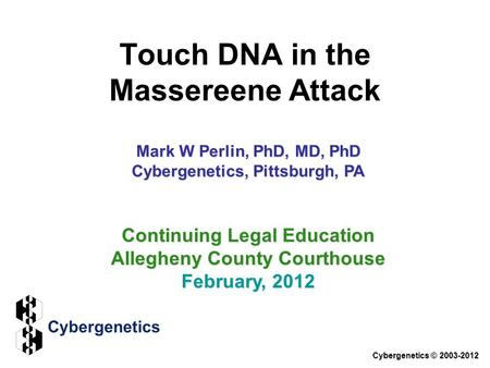 Touch DNA in the Massereene Attack Cybergenetics © 2003-2012 Continuing Legal Education Allegheny County Courthouse February, 2012 Mark W Perlin, PhD,