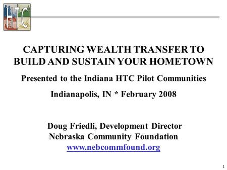 1 Doug Friedli, Development Director Nebraska Community Foundation www.nebcommfound.org CAPTURING WEALTH TRANSFER TO BUILD AND SUSTAIN YOUR HOMETOWN Presented.