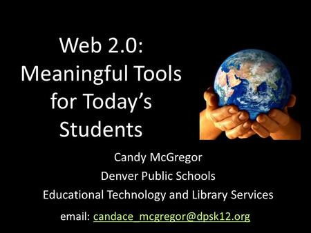 Web 2.0: Meaningful Tools for Today's Students Candy McGregor Denver Public Schools Educational Technology and Library Services
