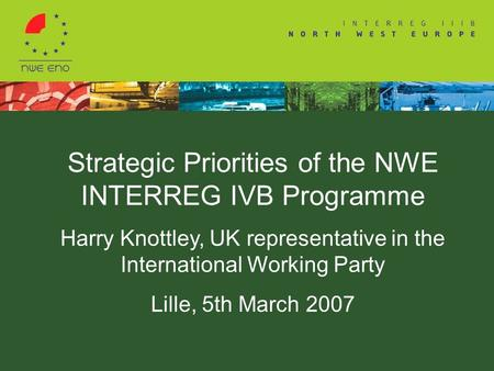 Strategic Priorities of the NWE INTERREG IVB Programme Harry Knottley, UK representative in the International Working Party Lille, 5th March 2007.