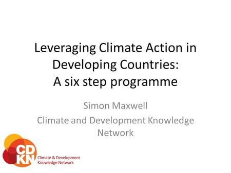 Leveraging Climate Action in Developing Countries: A six step programme Simon Maxwell Climate and Development Knowledge Network.