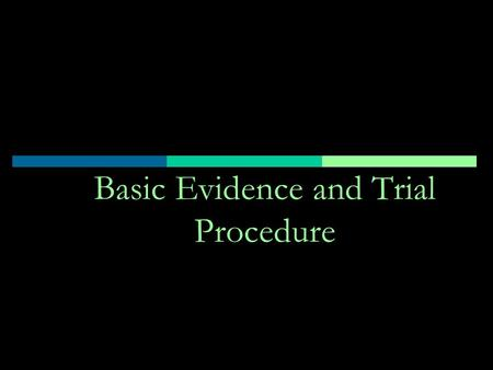 "Basic Evidence and Trial Procedure. Opening Statement  Preview the evidence ""The evidence will show""  Introduce theme  Briefly describe the issues,"