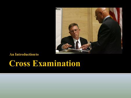 An Introduction to  Cross Examination is one of the few rights with Constitutional Status  Right to confront and cross examine is embedded in the Sixth.