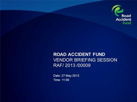 ROAD ACCIDENT FUND VENDOR BRIEFING SESSION RAF/ 2013 /00009 Date: 27 May 2013 Time: 11:00.