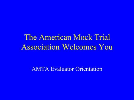 The American Mock Trial Association Welcomes You AMTA Evaluator Orientation.