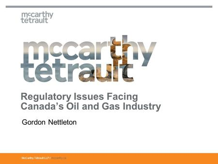 McCarthy Tétrault LLP / mccarthy.ca Gordon Nettleton Regulatory Issues Facing Canada's Oil and Gas Industry.