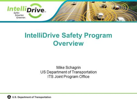 Mike Schagrin US Department of Transportation ITS Joint Program Office IntelliDrive Safety Program Overview.