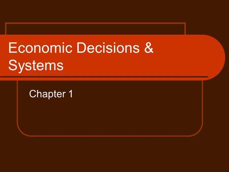 Economic Decisions & Systems Chapter 1. Satisfying Needs & Wants Needs- things that are required in order to live. Can also include: education, safety,