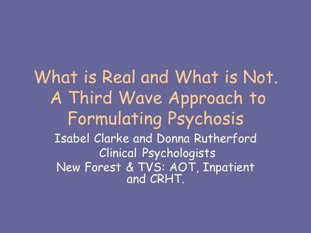 What is Real and What is Not. A Third Wave Approach to Formulating Psychosis Isabel Clarke and Donna Rutherford Clinical Psychologists New Forest & TVS: