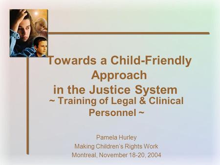 Towards a Child-Friendly Approach in the Justice System ~ Training of Legal & Clinical Personnel ~ Pamela Hurley Making Children's Rights Work Montreal,