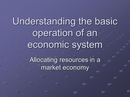 Understanding the basic operation of an economic system Allocating resources in a market economy.