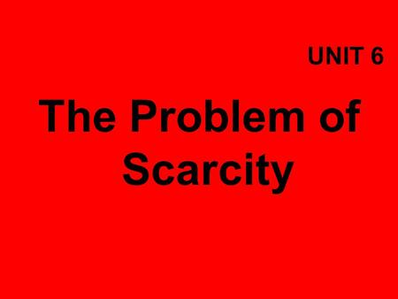 UNIT 6 The Problem of Scarcity. Objectives  Explain why individuals and nations must make economic choices.  Give an example of an opportunity cost.