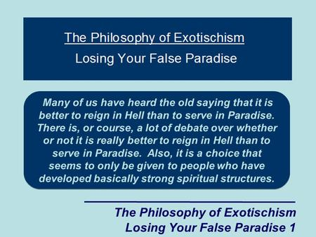 The Philosophy of Exotischism Losing Your False Paradise 1 Many of us have heard the old saying that it is better to reign in Hell than to serve in Paradise.