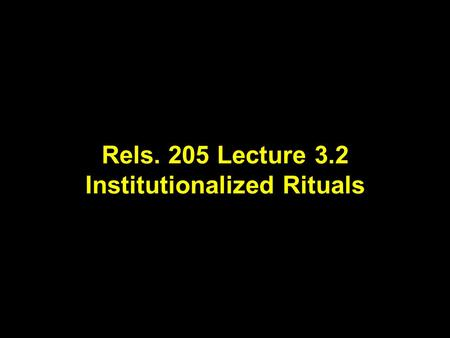 "Rels. 205 Lecture 3.2 Institutionalized Rituals. Lecture Outline for Part One of Rels 205.01 Week 1 Lecture 1 What is ""Religion""? Lecture 2 Studying ""Religion"""