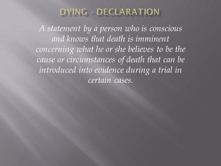 A statement by a person who is conscious and knows that death is imminent concerning what he or she believes to be the cause or circumstances of death.