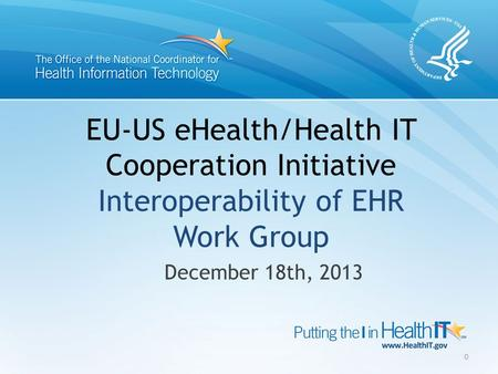 EU-US eHealth/Health IT Cooperation Initiative Interoperability of EHR Work Group December 18th, 2013 0.