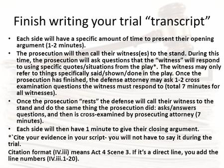 "Finish writing your trial ""transcript"" Each side will have a specific amount of time to present their opening argument (1-2 minutes). The prosecution will."