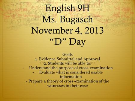 "English 9H Ms. Bugasch November 4, 2013 ""D"" Day Goals 1. Evidence Submittal and Approval 2. Students will be able to: -Understand the purpose of cross-examination."
