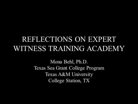 REFLECTIONS ON EXPERT WITNESS TRAINING ACADEMY Mona Behl, Ph.D. Texas Sea Grant College Program Texas A&M University College Station, TX.