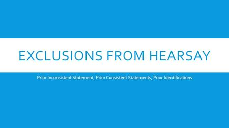 EXCLUSIONS FROM HEARSAY Prior Inconsistent Statement, Prior Consistent Statements, Prior Identifications.