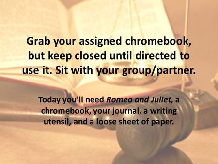 Grab your assigned chromebook, but keep closed until directed to use it. Sit with your group/partner. Today you'll need Romeo and Juliet, a chromebook,