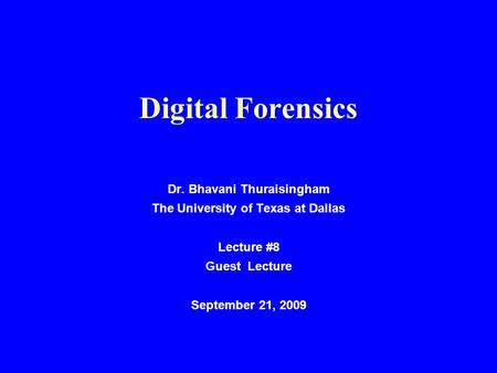 Digital Forensics Dr. Bhavani Thuraisingham The University of Texas at Dallas Lecture #8 Guest Lecture September 21, 2009.