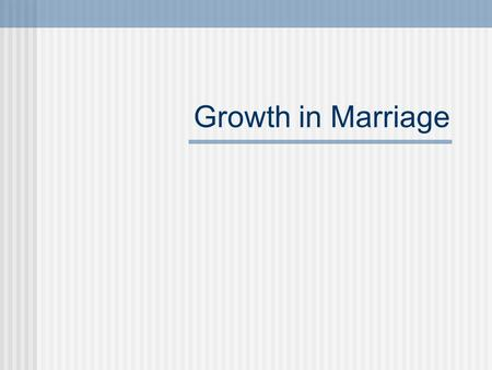 Growth in Marriage Do now: In a paragraph describe what you would consider an ideal family type or situation. Traditional type family Mother and father.