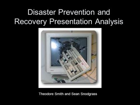 Disaster Prevention and Recovery Presentation Analysis Theodore Smith and Sean Snodgrass.