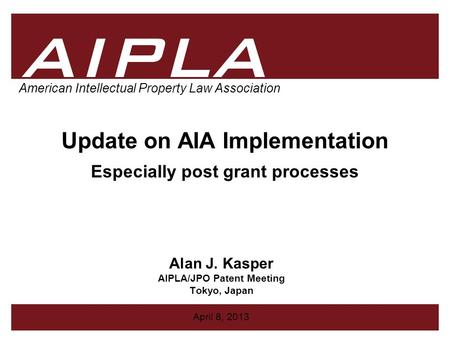 1 1 AIPLA Firm Logo American Intellectual Property Law Association Update on AIA Implementation Especially post grant processes Alan J. Kasper AIPLA/JPO.