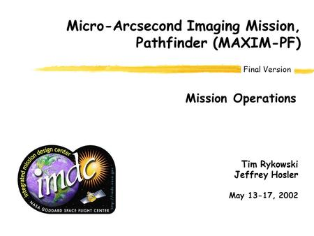 Final Version Micro-Arcsecond Imaging Mission, Pathfinder (MAXIM-PF) Mission Operations Tim Rykowski Jeffrey Hosler May 13-17, 2002.