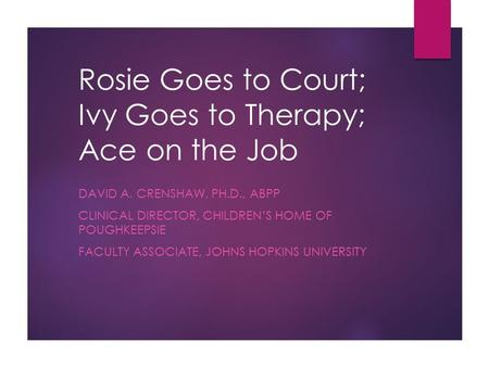 Rosie Goes to Court; Ivy Goes to Therapy; Ace on the Job DAVID A. CRENSHAW, PH.D., ABPP CLINICAL DIRECTOR, CHILDREN'S HOME OF POUGHKEEPSIE FACULTY ASSOCIATE,