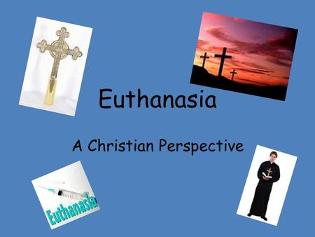 Euthanasia A Christian Perspective. What do we know so far? 2. Voluntary euthanasia? You ask a doctor to help you die. 3. Non voluntary euthanasia? A.