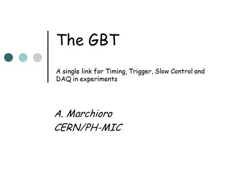The GBT A single link for Timing, Trigger, Slow Control and DAQ in experiments A. Marchioro CERN/PH-MIC.