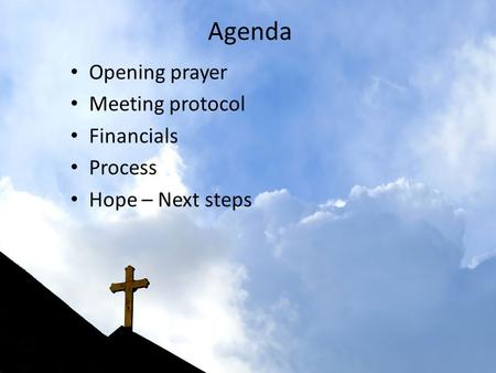 Agenda Opening prayer Meeting protocol Financials Process Hope – Next steps.