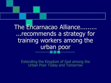 The Encarnacao Alliance............recommends a strategy for training workers among the urban poor Extending the Kingdom of God among the Urban Poor Today.