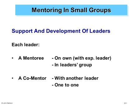 © John Mallison 30.1 Mentoring In Small Groups Support And Development Of Leaders Each leader: A Mentoree - On own (with exp. leader) - In leaders' group.