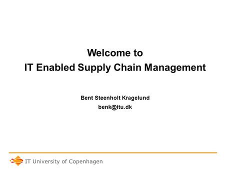 Welcome to IT Enabled Supply Chain Management Bent Steenholt Kragelund