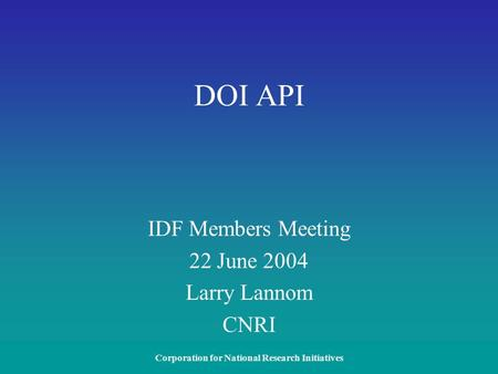 Corporation for National Research Initiatives DOI API IDF Members Meeting 22 June 2004 Larry Lannom CNRI.