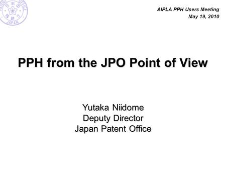 PPH from the JPO Point of View Yutaka Niidome Deputy Director Japan Patent Office AIPLA PPH Users Meeting May 19, 2010.