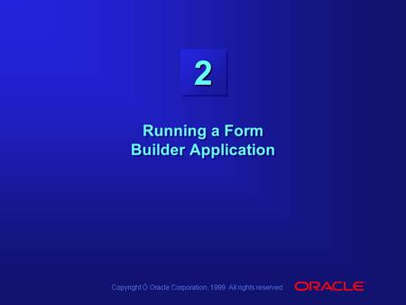 Copyright Ó Oracle Corporation, 1999. All rights reserved. 22 Running a Form Builder Application.
