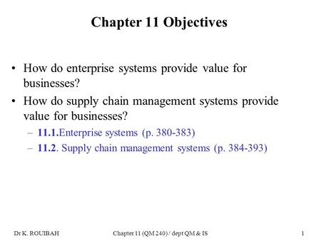 Dr K. ROUIBAHChapter 11 (QM 240) / dept QM & IS1 Chapter 11 Objectives How do enterprise systems provide value for businesses? How do supply chain management.