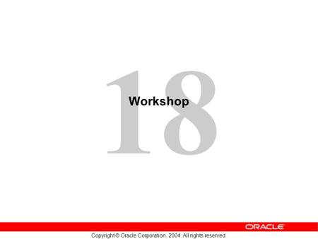 18 Copyright © Oracle Corporation, 2004. All rights reserved. Workshop.