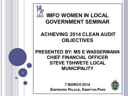 IMFO WOMEN IN LOCAL GOVERNMENT SEMINAR ACHIEVING 2014 CLEAN AUDIT OBJECTIVES PRESENTED BY: MS E WASSERMANN CHIEF FINANCIAL OFFICER STEVE TSHWETE LOCAL.