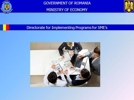 2012 Directorate for Implementing Programs for SME's GOVERNMENT OF ROMANIA MINISTRY OF ECONOMY.