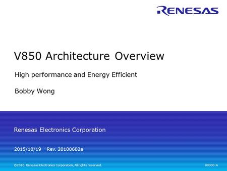 00000-A Rev. 20100602a Renesas Electronics Corporation ©2010. Renesas Electronics Corporation, All rights reserved. 2015/10/19 V850 Architecture Overview.